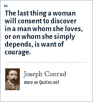Joseph Conrad: The last thing a woman will consent to discover in a man whom she loves, or on whom she simply depends, is want of courage.