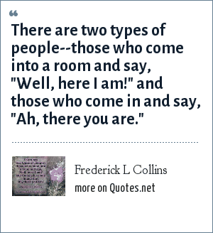 Frederick L Collins: There are two types of people--those who come into a room and say,