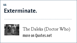 The Daleks (Doctor Who): Exterminate.