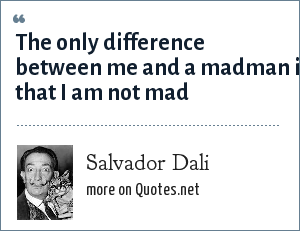 Salvador Dali: The only difference between me and a madman is that I am not mad