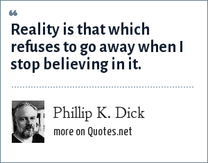 Phillip K. Dick: Reality is that which refuses to go away when I stop believing in it.