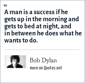 Bob Dylan: A man is a success if he gets up in the morning and gets to bed at night, and in between he does what he wants to do.