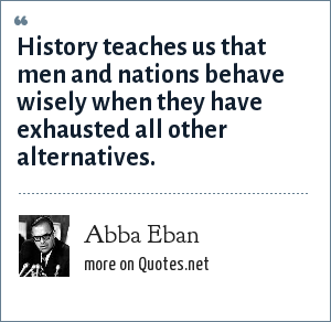 Abba Eban: History teaches us that men and nations behave wisely when they have exhausted all other alternatives.