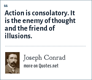 Joseph Conrad: Action is consolatory. It is the enemy of thought and the friend of illusions.