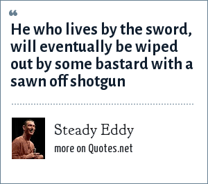 Steady Eddy: He who lives by the sword, will eventually be wiped out by some bastard with a sawn off shotgun