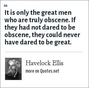 Havelock Ellis: It is only the great men who are truly obscene. If they had not dared to be obscene, they could never have dared to be great.