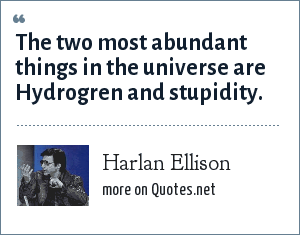 Harlan Ellison: The two most abundant things in the universe are Hydrogren and stupidity.