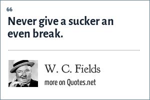W. C. Fields: Never give a sucker an even break.