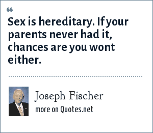 Joseph Fischer: Sex is hereditary. If your parents never had it, chances are you wont either.