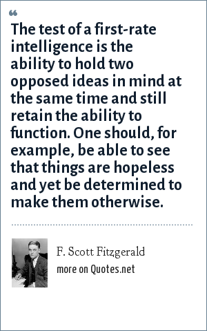 F. Scott Fitzgerald: The test of a first-fate intelligence is the ability to hold two opposed ideas in mind at the same time and still retain the ability to function. One should, for example, be able to see that things are hopeless and yet be determined to make them otherwise.