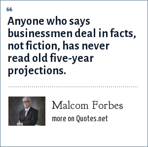 Malcom Forbes: Anyone who says businessmen deal in facts, not fiction, has never read old five-year projections.