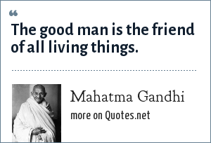 Mahatma Gandhi: The good man is the friend of all living things.