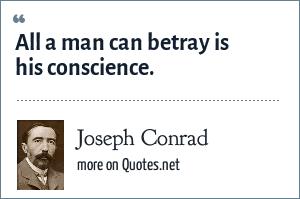 Joseph Conrad: All a man can betray is his conscience.