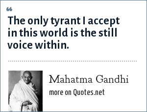 Mahatma Gandhi: The only tyrant I accept in this world is the still voice within.