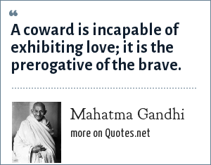Mahatma Gandhi: A coward is incapable of exhibiting love; it is the prerogative of the brave.