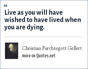 Christian Furchtegott Gellert: Live as you will have wished to have lived when you are dying.