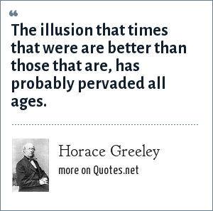 Horace Greeley: The illusion that times that were are better than those that are, has probably pervaded all ages.