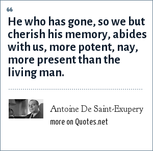 Antoine De Saint-Exupery: He who has gone, so we but cherish his memory, abides with us, more potent, nay, more present than the living man.
