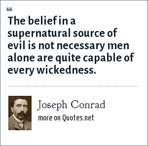 Joseph Conrad: The belief in a supernatural source of evil is not necessary men alone are quite capable of every wickedness.