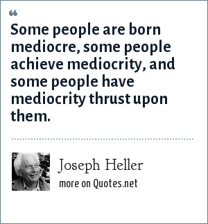 Joseph Heller: Some people are born mediocre, some people achieve mediocrity, and some people have mediocrity thrust upon them.