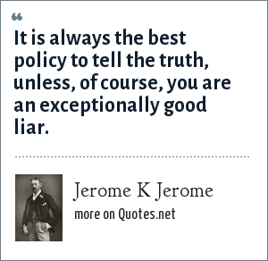 Jerome K Jerome: It is always the best policy to tell the truth, unless, of course, you are an exceptionally good liar.