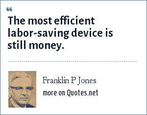 Franklin P Jones: The most efficient labor-saving device is still money.