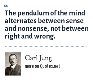 Carl Jung: The pendulum of the mind alternates between sense and nonsense, not between right and wrong.