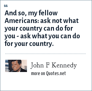 John F Kennedy: And so, my fellow Americans: ask not what your country can do for you - ask what you can do for your country.