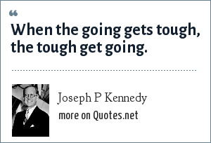 Joseph P Kennedy: When the going gets tough, the tough get going.