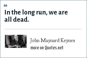 John Maynard Keynes: In the long run, we are all dead.