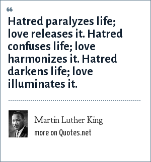 Martin Luther King: Hatred paralyzes life; love releases it. Hatred confuses life; love harmonizes it. Hatred darkens life; love illuminates it.