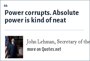 John Lehman, Secretary of the US Navy, 1981-1987: Power corrupts. Absolute power is kind of neat