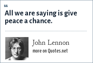 John Lennon: All we are saying is give peace a chance.