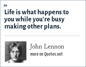 John Lennon: Life is what happens while you are making other plans.