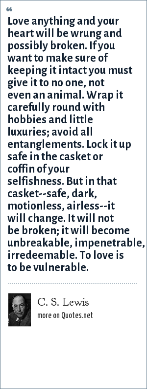 C. S. Lewis: Love anything and your heart will be wrung and possibly broken. If you want to make sure of keeping it intact you must give it to no one, not even an animal. Wrap it carefully round with hobbies and little luxuries; avoid all entanglements. Lock it up safe in the casket or coffin of your selfishness. But in that casket--safe, dark, motionless, airless--it will change. It will not be broken; it will become unbreakable, impenetrable, irredeemable. To love is to be vulnerable.