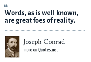 Joseph Conrad: Words, as is well known, are great foes of reality.