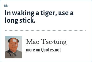 Mao Tse-tung: In waking a tiger, use a long stick.