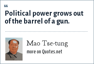 Mao Tse-tung: Political power grows out of the barrel of a gun.