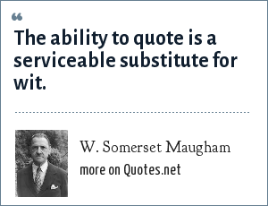 W. Somerset Maugham: The ability to quote is a serviceable substitute for wit.