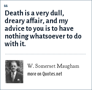 W. Somerset Maugham: Death is a very dull, dreary affair, and my advice to you is to have nothing whatsoever to do with it.