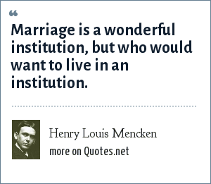 Henry Louis Mencken: Marriage is a wonderful institution, but who would want to live in an institution.