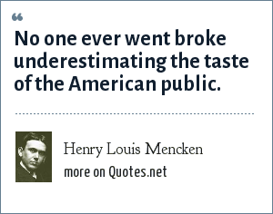 Henry Louis Mencken: No one ever went broke underestimating the taste of the American public.