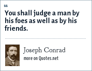 Joseph Conrad: You shall judge a man by his foes as well as by his friends.