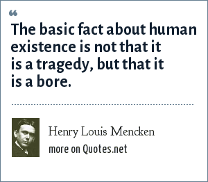 Henry Louis Mencken: The basic fact about human existence is not that it is a tragedy, but that it is a bore.