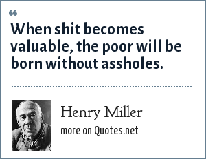 Henry Miller: When shit becomes valuable, the poor will be born without assholes.