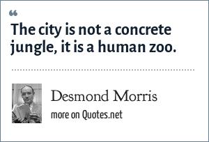 Desmond Morris: The city is not a concrete jungle, it is a human zoo.