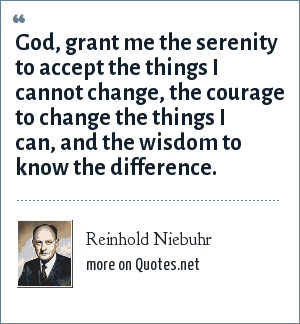 Reinhold Niebuhr: God, grant me the serenity to accept the things I cannot change, the courage to change the things I can, and the wisdom to know the difference.