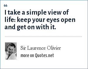 Sir Laurence Olivier: I take a simple view of life: keep your eyes open and get on with it.