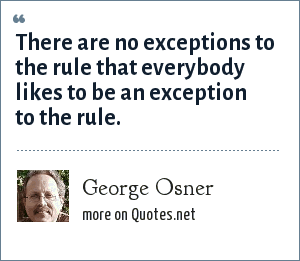 George Osner: There are no exceptions to the rule that everybody likes to be an exception to the rule.