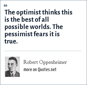 Robert Oppenheimer: The optimist thinks this is the best of all possible worlds. The pessimist fears it is true.